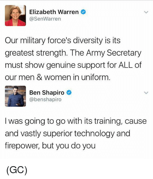 Elizabeth Warren, Memes, and Army: Elizabeth Warren  @SenWarrern  Our military force's diversity is its  greatest strength. The Army Secretary  must show genuine support for ALL of  our men & women in uniform  Ben Shapiro  @benshapiro  I was going to go with its training, cause  and vastly superior technology and  firepower, but you do you (GC)
