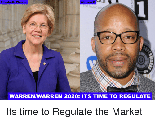 Elizabeth Warren, Time, and Warren G: Elizabeth Warren  Warren G  WARREN/WARREN 2020: ITS TIME TO REGULATE Its time to Regulate the Market