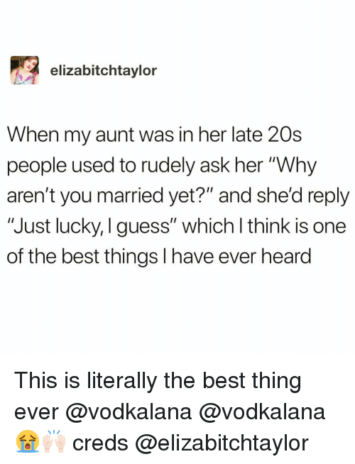 """Creds: elizabitchtaylor  When my aunt was in her late 20s  people used to rudely ask her """"Why  aren't you married yet?"""" and she'd reply  """"Just lucky, I guess"""" which l think is one  of the best things I have ever heard This is literally the best thing ever @vodkalana @vodkalana 😭🙌🏻 creds @elizabitchtaylor"""
