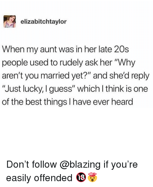 """Memes, Best, and Guess: elizabitchtaylor  When my aunt was in her late 20s  people used to rudely ask her """"Why  aren't you married yet?"""" and she'd reply  """"Just lucky, I guess"""" which l think is one  of the best things I have ever heard Don't follow @blazing if you're easily offended 🔞🤯"""