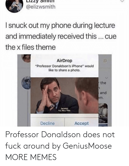 "theme: @elizwsmith  I snuck out my phone during lecture  and immediately received this... cue  the x files theme  AirDrop  ""Professor Donaldson's iPhone"" would  like to share a photo.  the  and  em.  (quiety)  FLL KILL YOU.  Decline  Accept Professor Donaldson does not fuck around by GeniusMoose MORE MEMES"