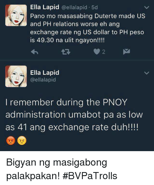 Lowes, Filipino (Language), and Us Dollar: Ella Lapid  @ella lapid 5d  Pano mo masasabing Duterte made US  and PH relations worse eh ang  exchange rate ng US dollar to PH peso  is 49.30 na ulit ngayon!!!!  Ella Lapid  @ellalapid  I remember during the PNOY  administration umabot pa as low  as 41 ang exchange rate duh!!!! Bigyan ng masigabong palakpakan! #BVPaTrolls