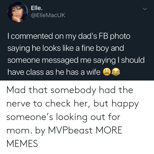 Dank, Memes, and Target: Elle.  @ElleMacUK  I commented on my dad's FB photo  saying he looks like a fine boy and  someone messaged me saying I should  have class as he has a wife Mad that somebody had the nerve to check her, but happy someone's looking out for mom. by MVPbeast MORE MEMES