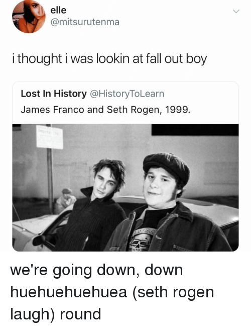 Seth Rogen: elle  @mitsurutenma  i thought i was lookin at fall out boy  Lost In History @HistoryToLearn  James Franco and Seth Rogen, 1999. we're going down, down huehuehuehuea (seth rogen laugh) round