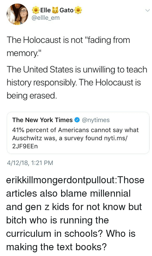 """curriculum: ElleGato  @ellle_enm  The Holocaust is not """"fading from  memory""""  The United States is unwilling to teach  history responsibly. The Holocaust is  being erased  The New York Times@nytimes  41% percent of Americans cannot say what  Auschwitz was, a survey found nyti.ms/  2JF9EEn  4/12/18, 1:21 PM erikkillmongerdontpullout:Those articles also blame millennial and gen z kids for not know but bitch who is running the curriculum in schools? Who is making the text books?"""