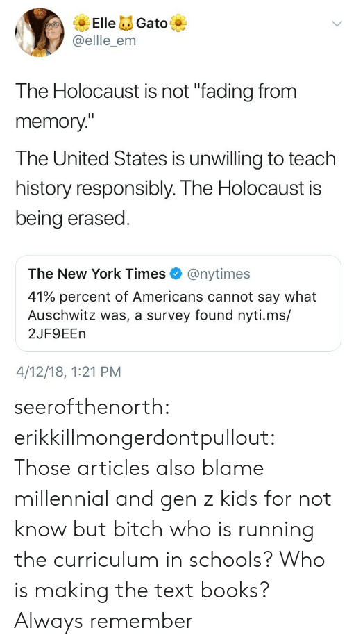 """curriculum: ElleGato  @ellle_enm  The Holocaust is not """"fading from  memory""""  The United States is unwilling to teach  history responsibly. The Holocaust is  being erased  The New York Times@nytimes  41% percent of Americans cannot say what  Auschwitz was, a survey found nyti.ms/  2JF9EEn  4/12/18, 1:21 PM seerofthenorth: erikkillmongerdontpullout: Those articles also blame millennial and gen z kids for not know but bitch who is running the curriculum in schools? Who is making the text books?  Always remember"""