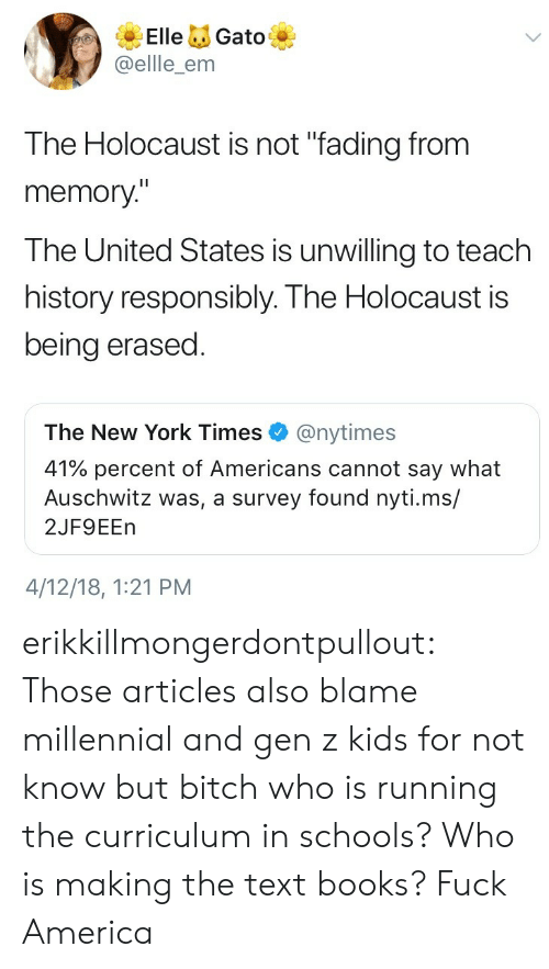 "Percent: ElleGato  @ellle_enm  The Holocaust is not ""fading from  memory""  The United States is unwilling to teach  history responsibly. The Holocaust is  being erased  The New York Times@nytimes  41% percent of Americans cannot say what  Auschwitz was, a survey found nyti.ms/  2JF9EEn  4/12/18, 1:21 PM erikkillmongerdontpullout: Those articles also blame millennial and gen z kids for not know but bitch who is running the curriculum in schools? Who is making the text books?  Fuck America"