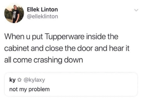 Close The Door: Ellek Linton  @elleklinton  When u put Tupperware inside the  cabinet and close the door and hear it  all come crashing down  ky @kylaxy  not my problem