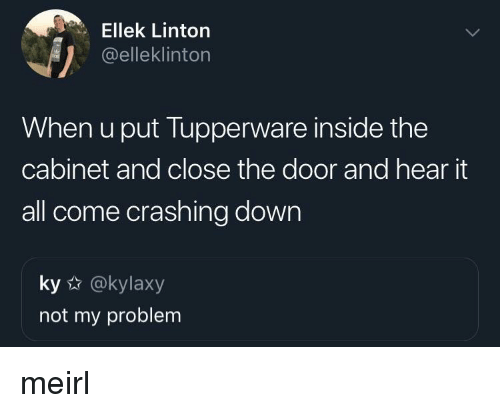 Close The Door: Ellek Linton  @elleklinton  When u put Tupperware inside the  cabinet and close the door and hear it  all come crashing down  ky @kylaxy  not my problem meirl