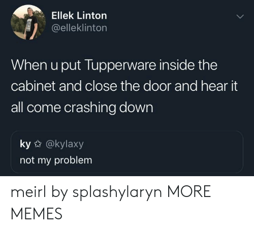 Close The Door: Ellek Linton  @elleklinton  When u put Tupperware inside the  cabinet and close the door and hear it  all come crashing down  ky @kylaxy  not my problem meirl by splashylaryn MORE MEMES