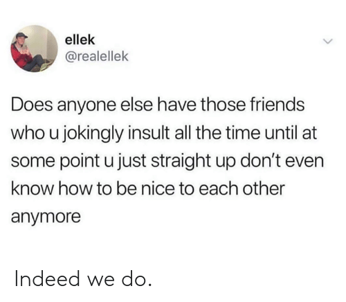 Dank, Friends, and How To: ellek  @realellek  Does anyone else have those friends  who u jokingly insult all the time until at  some point u just straight up don't even  know how to be nice to each other  anymore Indeed we do.