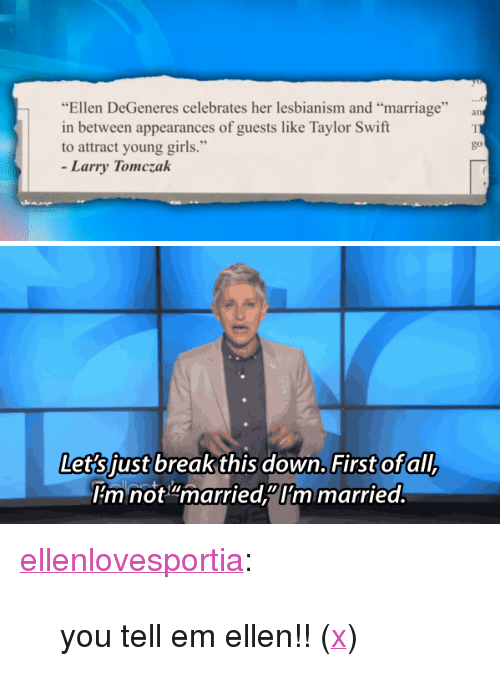 "Upworthy: ""Ellen DeGeneres celebrates her lesbianism and ""marriage""  in between appearances of guests like Taylor Swift  to attract young girls.""  go  Larry Tomczak   down. Firstofall  Let's iust breakthis down. First of all  mnot""married""Im married <p><a href=""http://ellenlovesportia.tumblr.com/post/108104116250/you-tell-em-ellen-x"" class=""tumblr_blog"">ellenlovesportia</a>:</p>  <blockquote><p>you tell em ellen!! (<a href=""http://www.upworthy.com/a-man-deeply-insults-ellens-show-and-her-marriage-now-watch-her-fire-back?c=ufb1"">x</a>)</p></blockquote>"