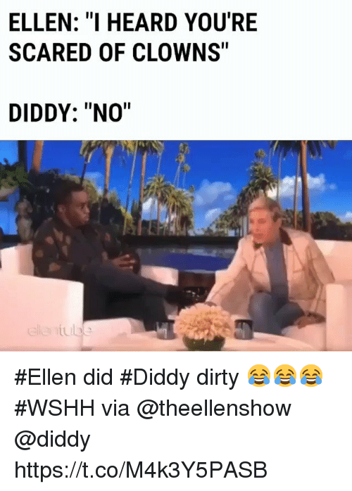 "Wshh, Clowns, and Dirty: ELLEN: ""I HEARD YOU'RE  SCARED OF CLOWNS""  DIDDY: ""NO"" #Ellen did #Diddy dirty 😂😂😂 #WSHH via @theellenshow @diddy https://t.co/M4k3Y5PASB"