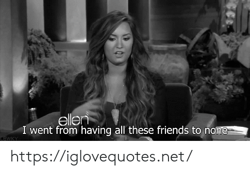 Friends, Ellen, and Net: ellen  I went from having all these friends to none  LEWKY https://iglovequotes.net/