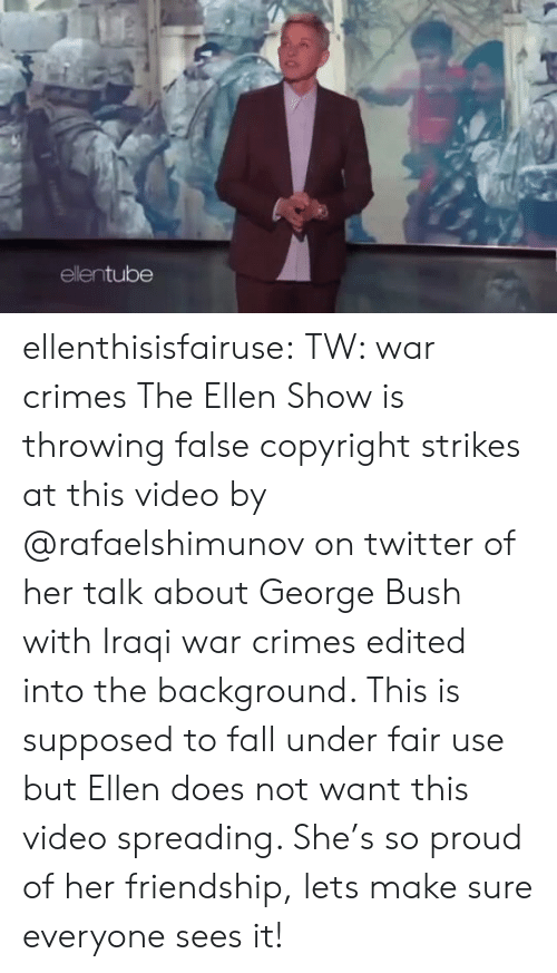 bush: ellentube ellenthisisfairuse: TW: war crimes The Ellen Show is throwing false copyright strikes at this video by   @rafaelshimunov  on twitter of her talk about George Bush with Iraqi war crimes edited into the background. This is supposed to fall under fair use but Ellen does not want this video spreading. She's so proud of her friendship, lets make sure everyone sees it!