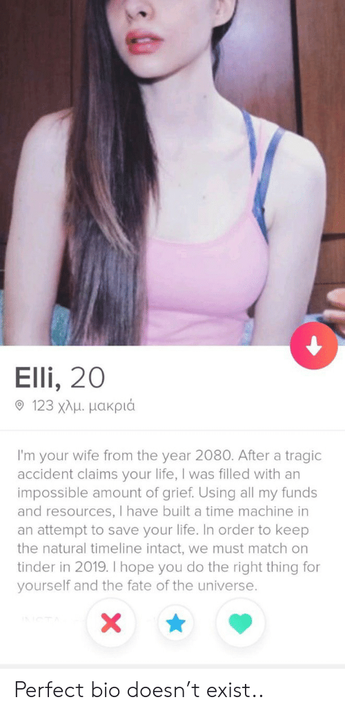 Timeline: Elli, 20  9 123 χλμ μακριά  I'm your wife from the year 2080. After a tragic  accident claims your life, I was filled with an  impossible amount of grief. Using all my funds  and resources, I have built a time machine in  an attempt to save your life. In order to keep  the natural timeline intact, we must match on  tinder in 2019. I hope you do the right thing for  yourself and the fate of the universe.  X Perfect bio doesn't exist..