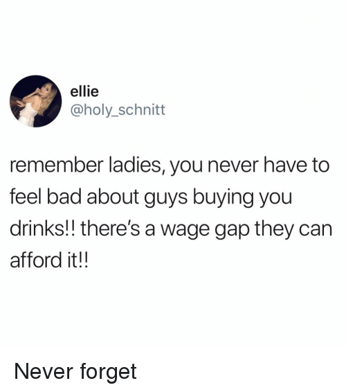 Bad, Funny, and Never: ellie  @holy_schnitt  remember ladies, you never have to  feel bad about guys buying you  drinks!! there's a wage gap they can  afford it!! Never forget