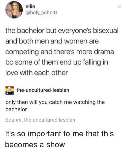 Love, Memes, and Bachelor: ellie  @holy_schnitt  the bachelor but everyone's bisexual  and both men and women are  competing and there's more drama  bc some of them end up falling in  love with each other  the-uncultured-lesbian  only then will you catch me watching the  bachelor  Source: the-uncultured-lesbian It's so important to me that this becomes a show