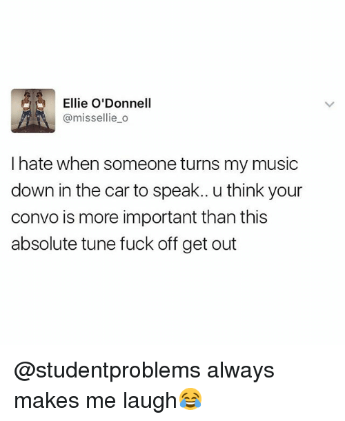 odonnell: Ellie O'Donnell  @missellie_o  I hate when someone turns my music  down in the car to speak.. u think your  convo is more important than this  absolute tune fuck off get out @studentproblems always makes me laugh😂