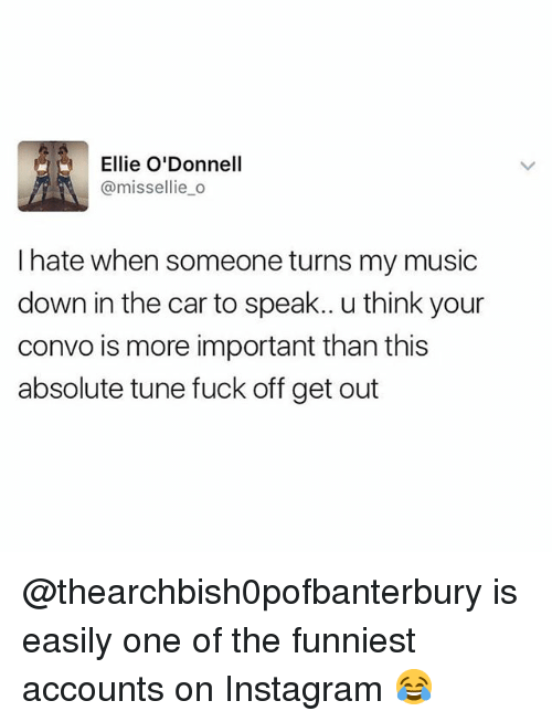 odonnell: Ellie O'Donnell  @missellie_o  I hate when someone turns my music  down in the car to speak.. u think your  convo is more important than this  absolute tune fuck off get out @thearchbish0pofbanterbury is easily one of the funniest accounts on Instagram 😂