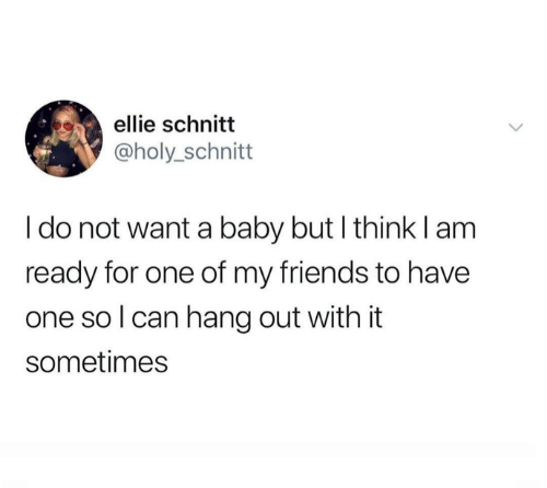 do-not-want: ellie schnitt  @holy_schnitt  I do not want a baby but I think lam  ready for one of my friends to have  one so I can hang out with it  sometimes