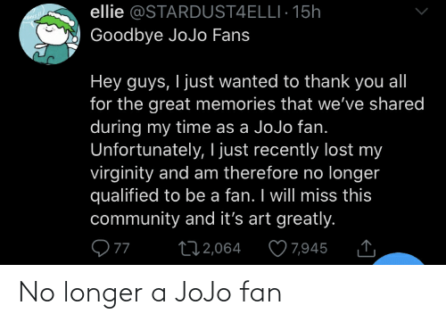 Community, Lost, and Thank You: ellie @STARDUST4ELLI· 15h  Goodbye JoJo Fans  Hey guys, I just wanted to thank you all  for the great memories that we've shared  during my time as a JoJo fan.  Unfortunately, I just recently lost my  virginity and am therefore no longer  qualified to be a fan. I will miss this  community and it's art greatly.  ♡ 7,945  272,064 No longer a JoJo fan