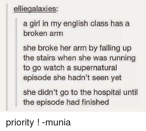 Broken Arms: elliegalaxies:  a girl in my english class has a  broken arm  she broke her arm by falling up  the stairs when she was running  to go watch a supernatural  episode she hadn't seen yet  she didn't go to the hospital until  the episode had finished priority ! -munia