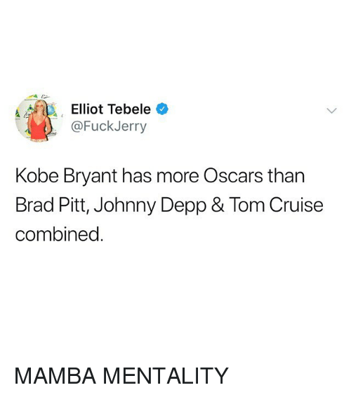 Brad Pitt, Funny, and Johnny Depp: Elliot Tebele  @FuckJerry  Kobe Bryant has more Oscars than  Brad Pitt, Johnny Depp & Tom Cruise  combined MAMBA MENTALITY