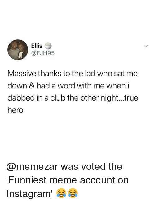 Dabbed: Ellis  @EJH95  Massive thanks to the lad who sat me  down & had a word with me when i  dabbed in a club the other night...true  hero @memezar was voted the 'Funniest meme account on Instagram' 😂😂