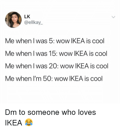 Ikea, Memes, and Wow: @ellkay  Me when l was 5: wow IKEA is cool  Me when l was 15: wow IKEA is cool  Me when l was 20: wow IKEA is cool  Me when I'm 50: wow IKEA is cool Dm to someone who loves IKEA 😂