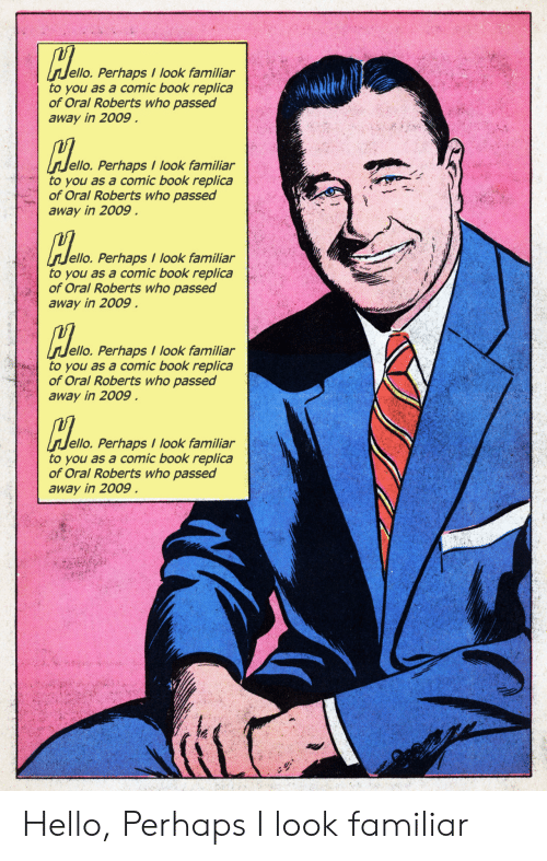 Hello, Book, and Comic-Book: ello. Perhaps I look familiar  to you as a comic book replica  of Oral Roberts who passed  away in 2009  ello. Perhaps look familiar  to you as a comic book replica  of Oral Roberts who passed  away in 2009  do  ello. Perhaps look familiar  to you as a comic book replica  of Oral Roberts who passed  away in 2009.  ello. Perhaps I look familiar  to you as a comic book replica  of Oral Roberts who passed  away in 2009  dem  ello. Perhaps / look familiar  to you as a comic book replica  of Oral Roberts who passed  away in 2009 Hello, Perhaps I look familiar