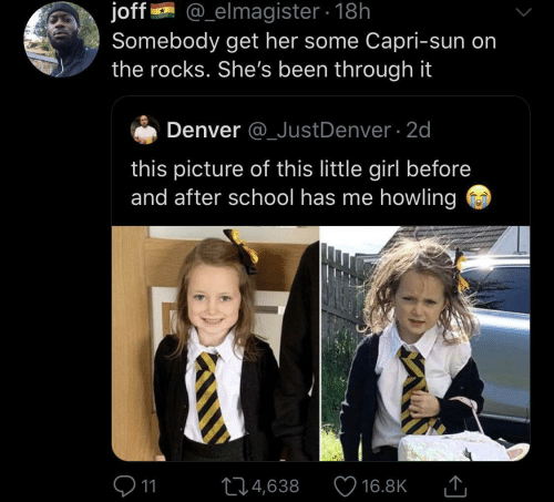 School, Denver, and Girl: @_elmagister 18h  joff  Somebody get her some Capri-sun on  the rocks. She's been through it  Denver @_JustDenver 2d  this picture of this little girl before  and after school has me howling  11  L4,638  16.8K