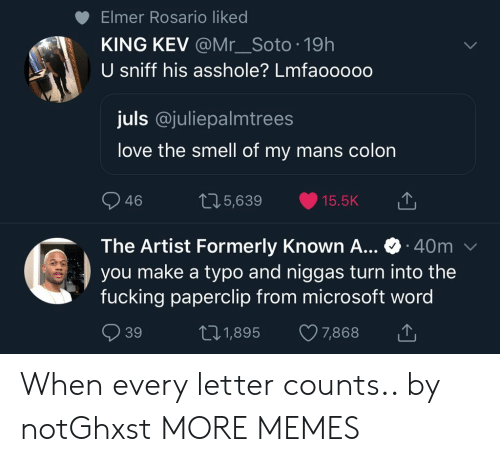 Rosario: Elmer Rosario liked  KING KEV @Mr_Soto 19h  U sniff his asshole? Lmfaooooo  juls @juliepalmtrees  love the smell of my mans colon  46  05,639 15.5K  The Artist Formerly Known A... 40m  you make a typo and niggas turn into the  fucking paperclip from microsoft word  39  t01,895 7,868 When every letter counts.. by notGhxst MORE MEMES