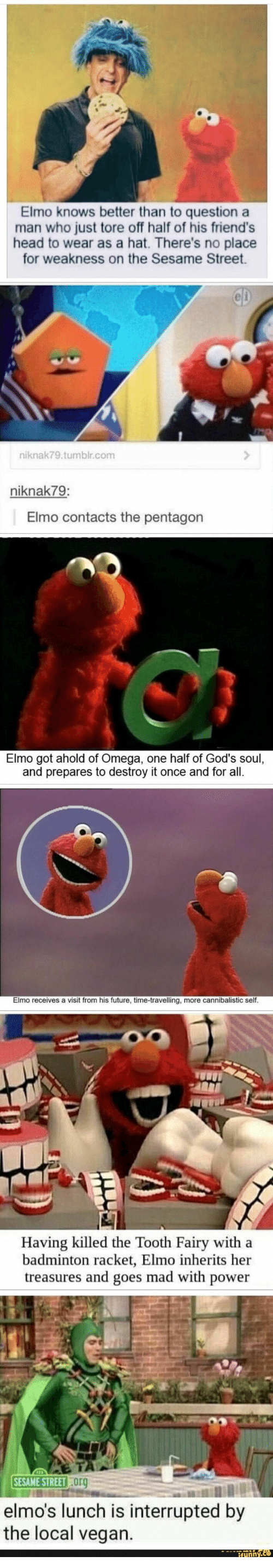 Travelling: Elmo knows better than to question a  man who just tore off half of his friend's  head to wear as a hat. There's no place  for weakness on the Sesame Street  CD  niknak79.tumblr.com  niknak79:  Elmo contacts the pentagon  Elmo got ahold of Omega, one half of God's soul,  and prepares to destroy it once and for all.  Elmo receives a visit from his future, time-travelling, more cannibalistic self.  Having killed the Tooth Fairy with a  badminton racket, Elmo inherits her  treasures and goes mad with power  SESAME STREET Org  elmo's lunch is interrupted by  the local vegan.  ifynny.co