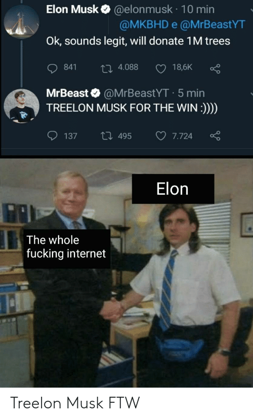 Ftw, Fucking, and Internet: Elon Musk@elonmusk 10 min  @MKBHD e @MrBeastYT  Ok, sounds legit, will donate 1 M trees  18,6K  841  ti 4.088  MrBeast @MrBeastYT 5 min  TREELON MUSK FOR THE WIN:)))  ti 495  137  7.724  Elon  The whole  fucking internet Treelon Musk FTW