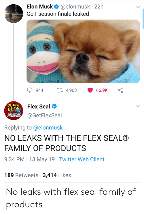 Family, Flexing, and Twitter: Elon Musk@elonmusk 22h  GoT season finale leaked  944 4,903 66.9K Ç  Flex Seal  FLEX  @GetFlexSeal  FAMILY OF  PRODUCTS  Replying to @elonmusk  NO LEAKS WITH THE FLEX SEAL®  FAMILY OF PRODUCTS  9:34 PM 13 May 19 Twitter Web Client  189 Retweets 3,414 Likes No leaks with flex seal family of products