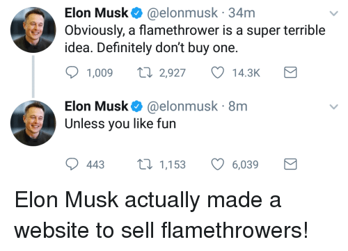 flamethrower: Elon Musk. @elonmusk. 34m  Obviously, a flamethrower is a super terrible  idea. Definitely don't buy one.  1,009  2,927  14.3K  Elon Musk Ф @elonmusk. 8m  Unless you like fun  443 1,153  6,039 <p>Elon Musk actually made a website to sell flamethrowers!</p>