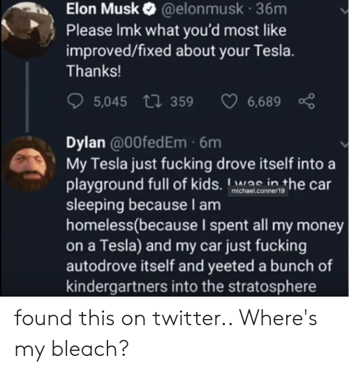 Fucking, Homeless, and Money: Elon Musk @elonmusk 36m  Please Imk what you'd most like  improved/fixed about your Tesla.  Thanks!  5,045 359  6,689  Dylan @0OfedEm 6m  My Tesla just fucking drove itself into a  playground full of kids. inthe car  sleeping becauseI am  homeless(because I spent all my money  on a Tesla) and my car just fucking  autodrove itself and yeeted a bunch of  kindergartners into the stratosphere  michael.conner19 found this on twitter.. Where's my bleach?
