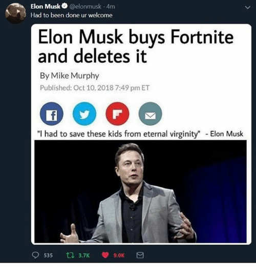 "Kids, Virginity, and Dank Memes: Elon Musk @elonmusk 4m  Had to been done ur welcome  Elon Musk buys Fortnite  and deletes it  By Mike Murphy  Published: Oct 10, 2018 7:49 pm ET  I had to save these kids from eternal virginity"" Elon Musk  9535 乜3.TK V 9.0K"