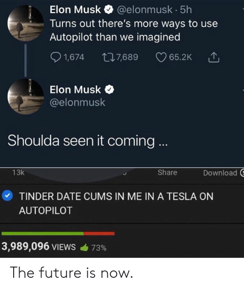 It Coming: Elon Musk @elonmusk 5h  Turns out there's more ways to use  Autopilot than we imagined  S 1,674 7,689 65.2K  Elon Musk  @elonmusk  Shoulda seen it coming  Download  13k  Share  ·TINDER DATE CUMS IN ME IN A TESLA ON  AUTOPILOT  3,989,096 VIEWS  73% The future is now.
