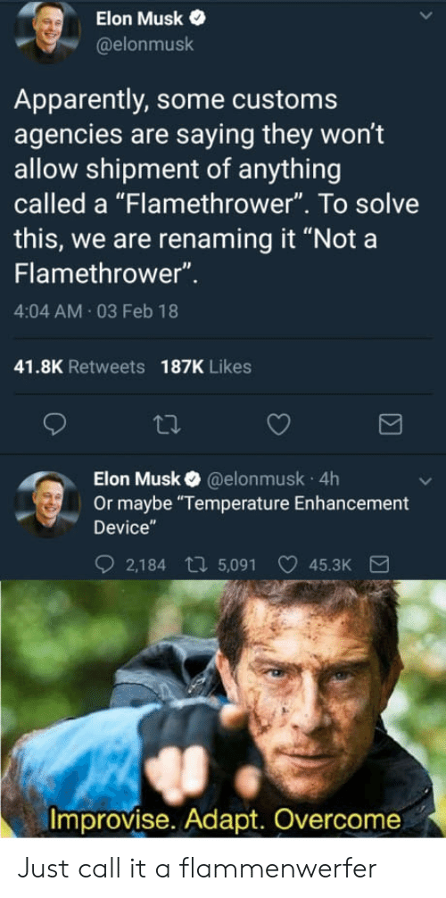 """flamethrower: Elon Musk  @elonmusk  Apparently, some customs  agencies are saying they won't  allow shipment of anything  called a """"Flamethrower"""". To solve  this, we are renaming it """"Nota  Flamethrower""""  4:04 AM 03 Feb 18  41.8K Retweets  187K Likes  Elon Musk @elonmusk 4h  Or maybe """"Temperature Enhancement  Device  2,184 t 5,091 45.3K  Improvise. Adapt. Overcome Just call it a flammenwerfer"""
