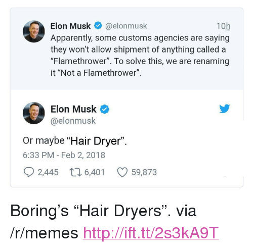 """flamethrower: Elon Musk@elonmusk  Apparently, some customs agencies are saying  they won't allow shipment of anything called a  """"Flamethrower"""". To solve this, we are renaming  it """"Not a Flamethrower"""".  10h  Elon Musk  @elonmusk  Or maybe """"Hair Dryer"""".  6:33 PM - Feb 2, 2018  2,445  6,401  59,873 <p>Boring's """"Hair Dryers"""". via /r/memes <a href=""""http://ift.tt/2s3kA9T"""">http://ift.tt/2s3kA9T</a></p>"""