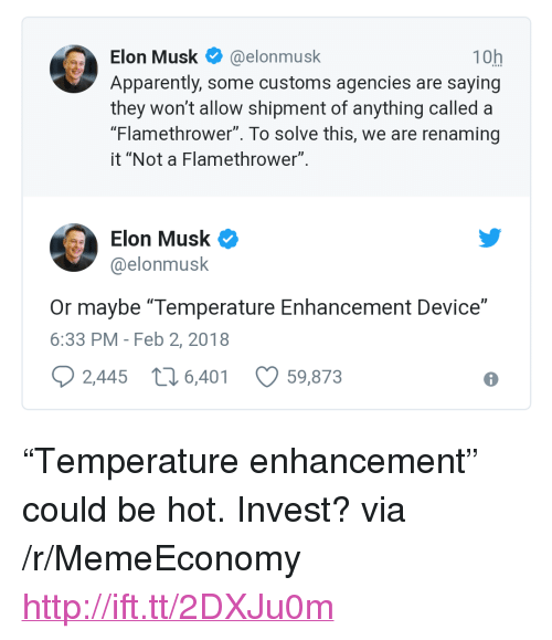 """flamethrower: Elon Musk@elonmusk  Apparently, some customs agencies are saying  they won't allow shipment of anything called a  """"Flamethrower"""". To solve this, we are renaming  it """"Not a Flamethrower""""  10h  Elon Musk  @elonmusk  Or maybe """"Temperature Enhancement Device""""  6:33 PM - Feb 2, 2018  2,445 t6,401  59,873 <p>&ldquo;Temperature enhancement&rdquo; could be hot. Invest? via /r/MemeEconomy <a href=""""http://ift.tt/2DXJu0m"""">http://ift.tt/2DXJu0m</a></p>"""
