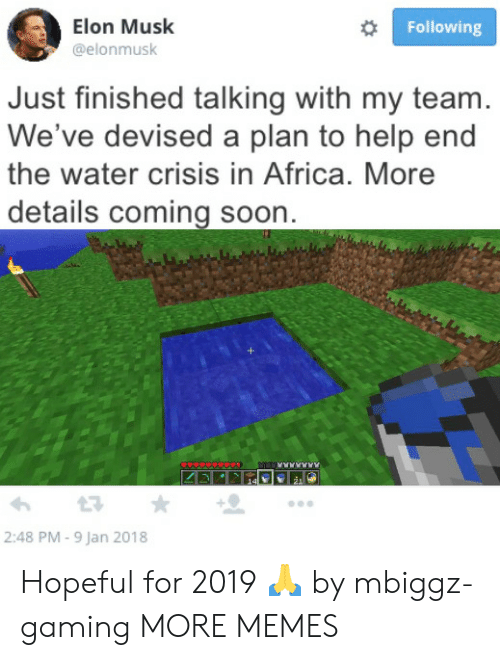 Africa, Dank, and Memes: Elon Musk  @elonmusk  Following  Just finished talking with my team  We've devised a plan to help end  the water crisis in Africa. More  details coming soon  2:48 PM - 9 Jan 2018 Hopeful for 2019 🙏 by mbiggz-gaming MORE MEMES