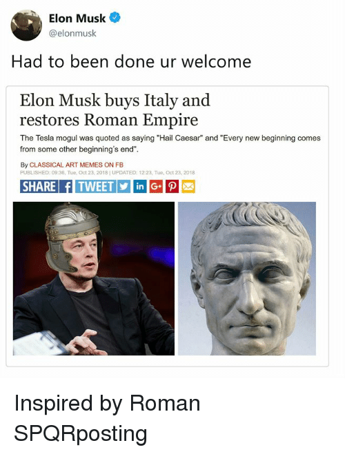 """Empire, Memes, and Classical Art: Elon Musk  @elonmusk  Had to been done ur welcome  Elon Musk buys Italy and  restores Roman Empire  The Tesla mogul was quoted as saying """"Hail Caesar"""" and """"Every new beginning comes  from some other beginning's end""""  By CLASSICAL ART MEMES ON FB  PUBLISHED: 09:36, Tue, Oct 23, 2018] UPDATED: 12:23, Tue, Oct 23, 2018  SHARE fITWEETinG Inspired by Roman SPQRposting"""