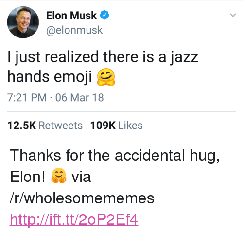 "Emoji, Http, and Elon Musk: Elon Musk  @elonmusk  I just realized there is a jazz  hands emoji  7:21 PM-06 Mar 18  12.5K Retweets  109K Likes <p>Thanks for the accidental hug, Elon! 🤗 via /r/wholesomememes <a href=""http://ift.tt/2oP2Ef4"">http://ift.tt/2oP2Ef4</a></p>"