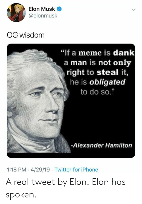 """hamilton: Elon Musk  @elonmusk  OG wisdom  """"if a meme is dank  a man is not only  right to steal it,  he is obligated  to do so.""""  -Alexander Hamilton  1:18 PM - 4/29/19 Twitter for iPhone A real tweet by Elon.  Elon has spoken."""