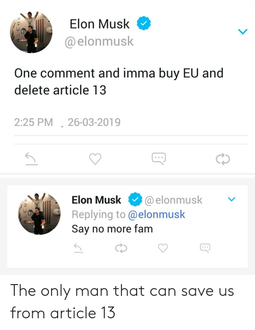 Fam, Elon Musk, and Can: Elon Musk  @elonmusk  One comment and imma buy EU and  delete article 13  2:25 PM26-03-2019  Elon Musk. @elonmusk  Replying to @elonmusk  Sav no more fam The only man that can save us from article 13