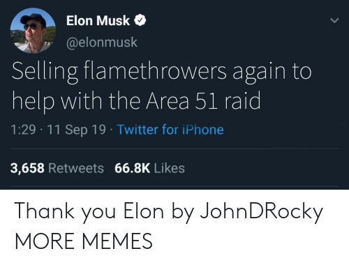 Dank, Iphone, and Memes: Elon Musk  @elonmusk  Selling flamethrowers again to  help with the Area 51 raid  1:29 11 Sep 19 Twitter for iPhone  3,658 Retweets 66.8K Likes Thank you Elon by JohnDRocky MORE MEMES