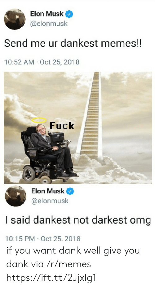 Dankest Memes: Elon Musk  @elonmusk  Send me ur dankest memes!!  10:52 AM Oct 25, 2018  Fuck  Elon Musk  @elonmusk  I said dankest not darkest omg  10:15 PM Oct 25. 2018 if you want dank well give you dank via /r/memes https://ift.tt/2JjxIg1
